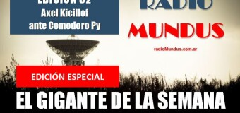 RADIO MUNDUS – El Gigante de la Semana n° 82 |  Declaración de Axel Kicillof ante los Tribunales de Comodoro Py.